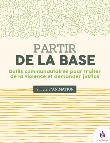 Partir de la base : outils communautaire pour traiter de la violence et demander justice : guide d'animation